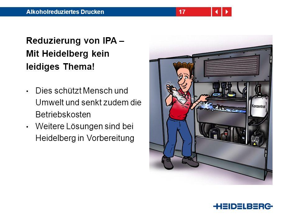 17Alkoholreduziertes Drucken Reduzierung von IPA – Mit Heidelberg kein leidiges Thema! Dies schützt Mensch und Umwelt und senkt zudem die Betriebskost