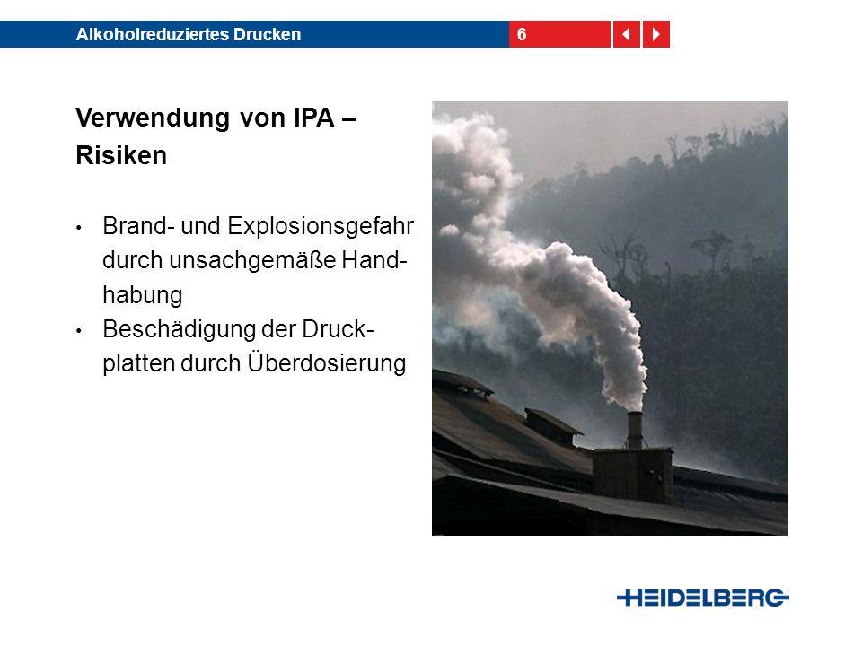 6Alkoholreduziertes Drucken Verwendung von IPA – Risiken Brand- und Explosionsgefahr durch unsachgemäße Hand- habung Beschädigung der Druck- platten d