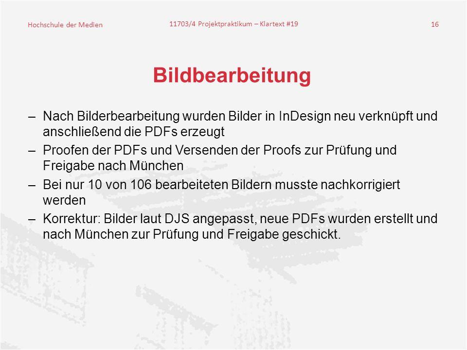 Hochschule der Medien 11703/4 Projektpraktikum – Klartext #19 16 Bildbearbeitung –Nach Bilderbearbeitung wurden Bilder in InDesign neu verknüpft und anschließend die PDFs erzeugt –Proofen der PDFs und Versenden der Proofs zur Prüfung und Freigabe nach München –Bei nur 10 von 106 bearbeiteten Bildern musste nachkorrigiert werden –Korrektur: Bilder laut DJS angepasst, neue PDFs wurden erstellt und nach München zur Prüfung und Freigabe geschickt.