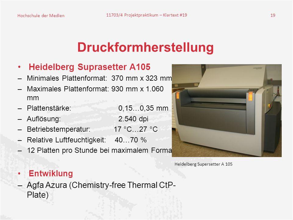 Hochschule der Medien 11703/4 Projektpraktikum – Klartext #19 19 Druckformherstellung Heidelberg Suprasetter A105 –Minimales Plattenformat: 370 mm x 323 mm –Maximales Plattenformat: 930 mm x 1.060 mm –Plattenstärke: 0,15…0,35 mm –Auflösung: 2.540 dpi –Betriebstemperatur: 17 °C…27 °C –Relative Luftfeuchtigkeit: 40…70 % –12 Platten pro Stunde bei maximalem Format Entwiklung –Agfa Azura (Chemistry-free Thermal CtP- Plate) Heidelberg Supersetter A 105