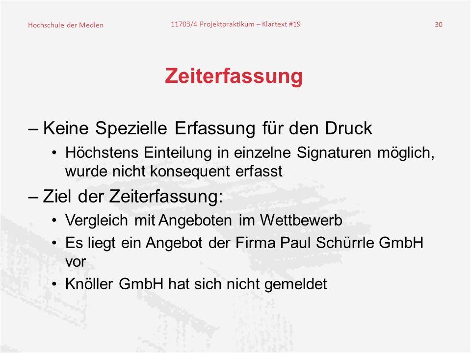 Hochschule der Medien 11703/4 Projektpraktikum – Klartext #19 30 Zeiterfassung –Keine Spezielle Erfassung für den Druck Höchstens Einteilung in einzelne Signaturen möglich, wurde nicht konsequent erfasst –Ziel der Zeiterfassung: Vergleich mit Angeboten im Wettbewerb Es liegt ein Angebot der Firma Paul Schürrle GmbH vor Knöller GmbH hat sich nicht gemeldet
