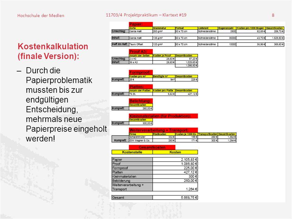 Hochschule der Medien 11703/4 Projektpraktikum – Klartext #19 8 Kostenkalkulation (finale Version): –Durch die Papierproblematik mussten bis zur endgültigen Entscheidung, mehrmals neue Papierpreise eingeholt werden!