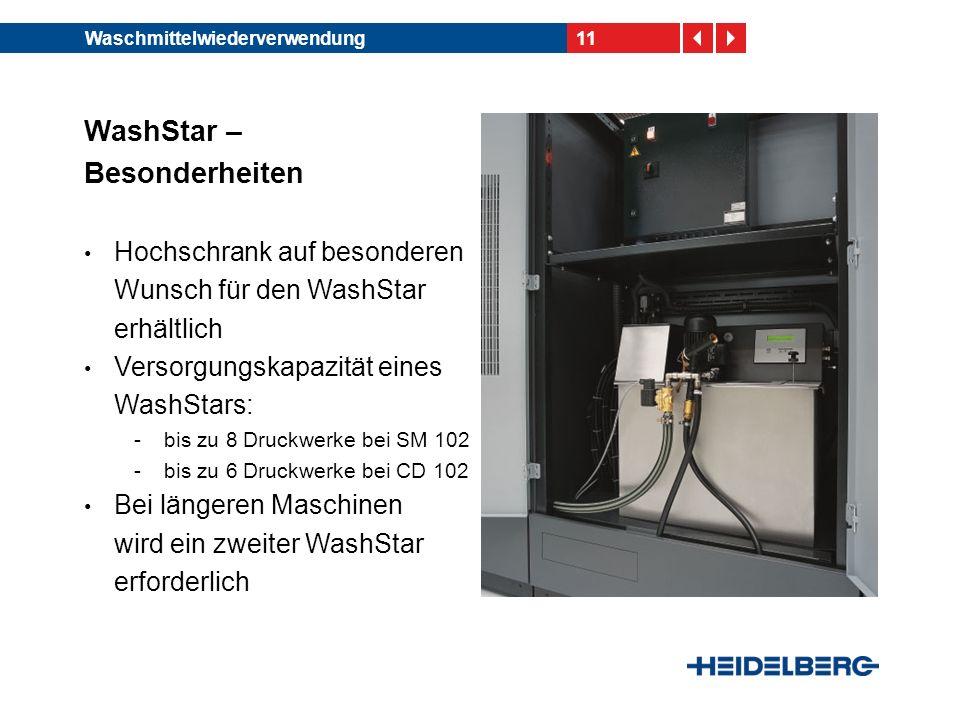 11Waschmittelwiederverwendung WashStar – Besonderheiten Hochschrank auf besonderen Wunsch für den WashStar erhältlich Versorgungskapazität eines WashStars: -bis zu 8 Druckwerke bei SM 102 -bis zu 6 Druckwerke bei CD 102 Bei längeren Maschinen wird ein zweiter WashStar erforderlich