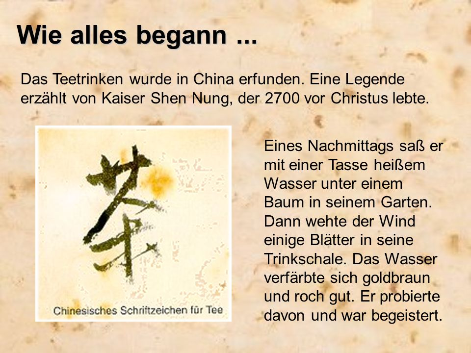 Wie alles begann... Das Teetrinken wurde in China erfunden. Eine Legende erzählt von Kaiser Shen Nung, der 2700 vor Christus lebte. Eines Nachmittags