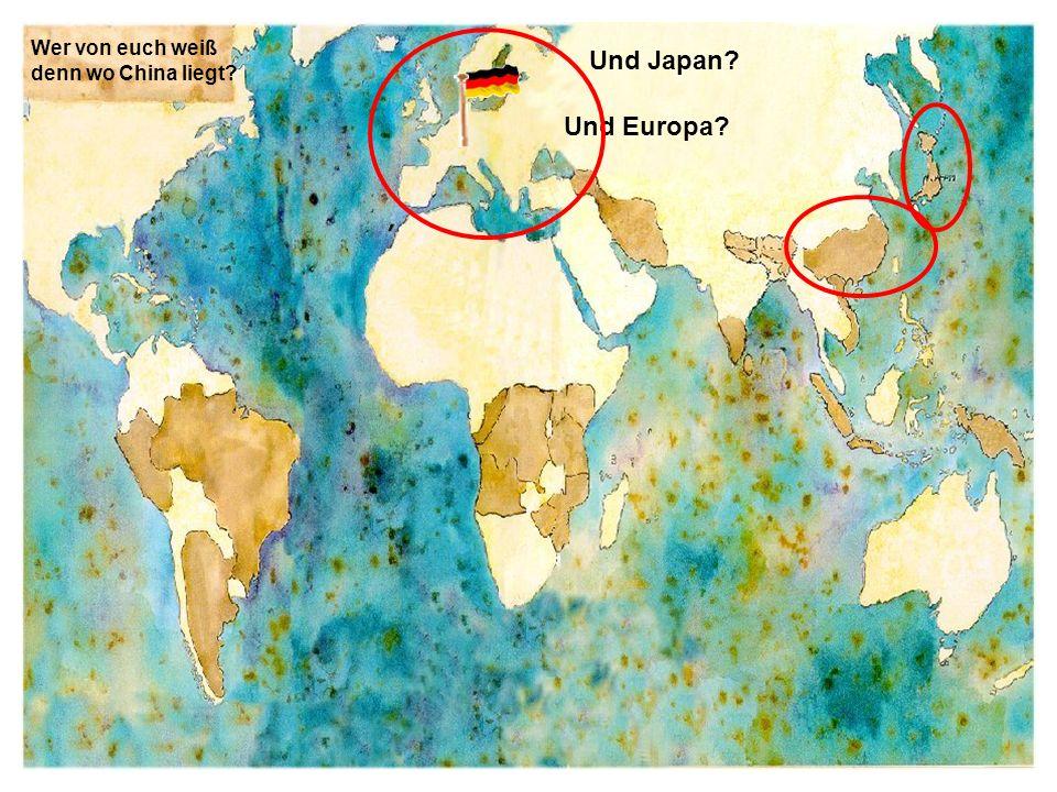 Wer von euch weiß denn wo China liegt? Und Japan? Und Europa?