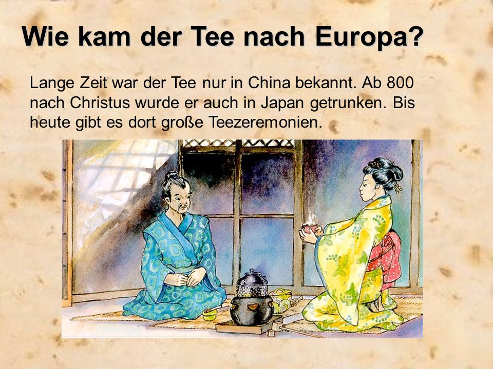 Wie kam der Tee nach Europa? Lange Zeit war der Tee nur in China bekannt. Ab 800 nach Christus wurde er auch in Japan getrunken. Bis heute gibt es dor