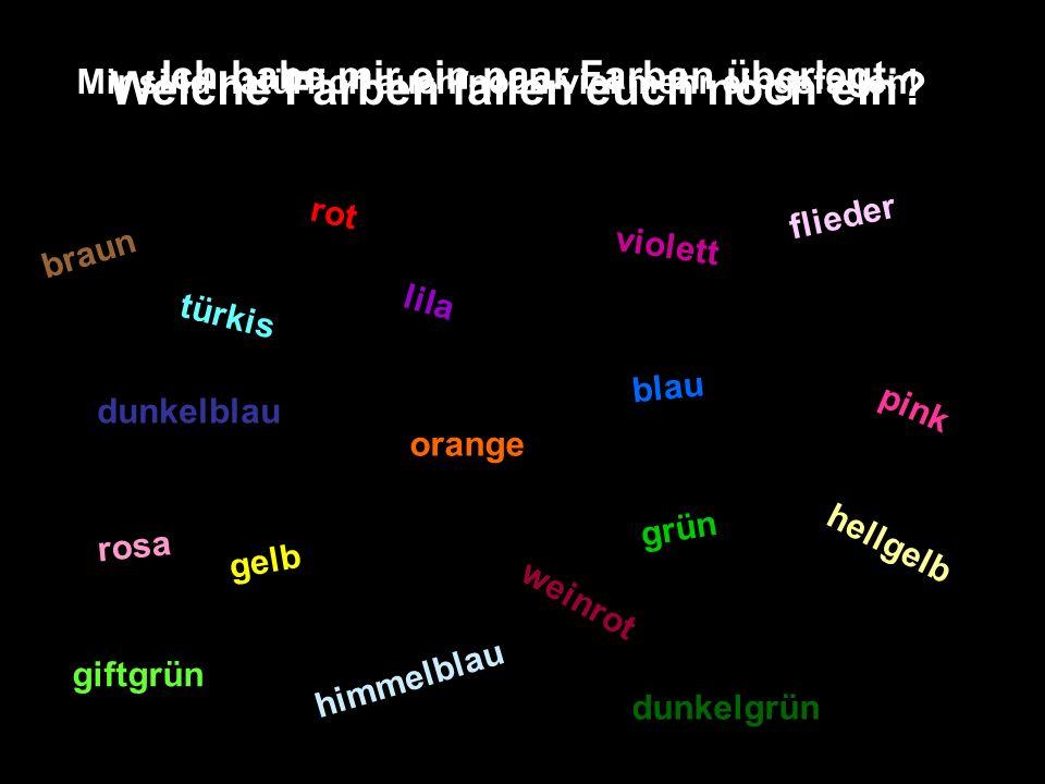 Welche Farben fallen euch noch ein? rot gelb orange violett blau dunkelblau grün giftgrün dunkelgrün himmelblau lila pink rosa türkis weinrot hellgelb