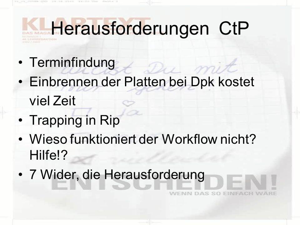 Herausforderungen CtP Terminfindung Einbrennen der Platten bei Dpk kostet viel Zeit Trapping in Rip Wieso funktioniert der Workflow nicht? Hilfe!? 7 W