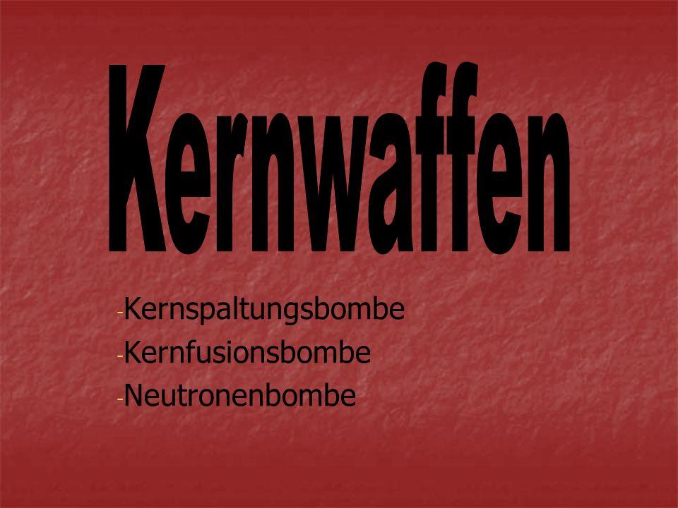 - - Kernspaltungsbombe - - Kernfusionsbombe - - Neutronenbombe