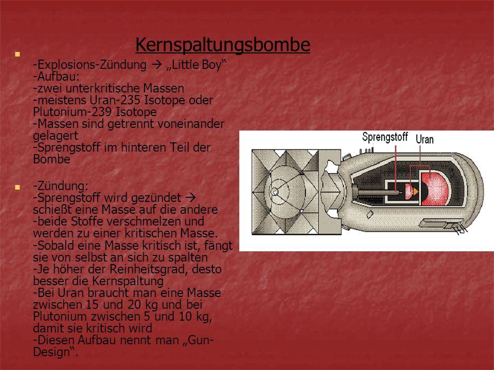-Explosions-Zündung Little Boy -Aufbau: -zwei unterkritische Massen -meistens Uran-235 Isotope oder Plutonium-239 Isotope -Massen sind getrennt vonein