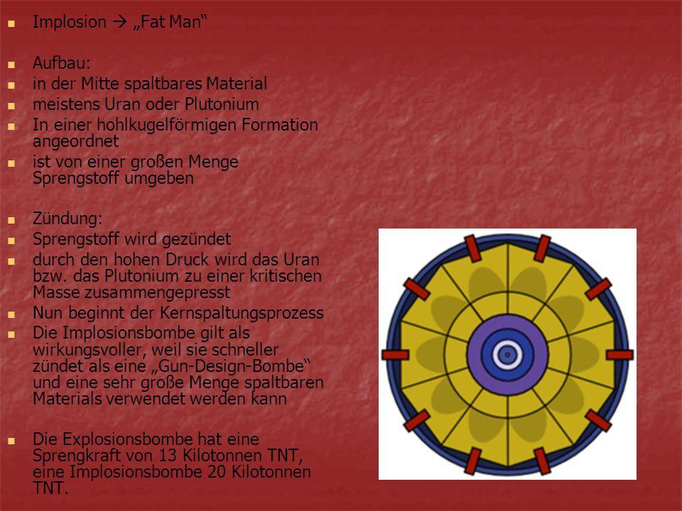 Implosion Fat Man Aufbau: in der Mitte spaltbares Material meistens Uran oder Plutonium In einer hohlkugelförmigen Formation angeordnet ist von einer