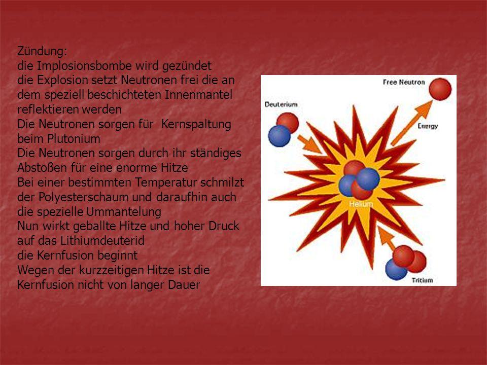 Zündung: die Implosionsbombe wird gezündet die Explosion setzt Neutronen frei die an dem speziell beschichteten Innenmantel reflektieren werden Die Ne