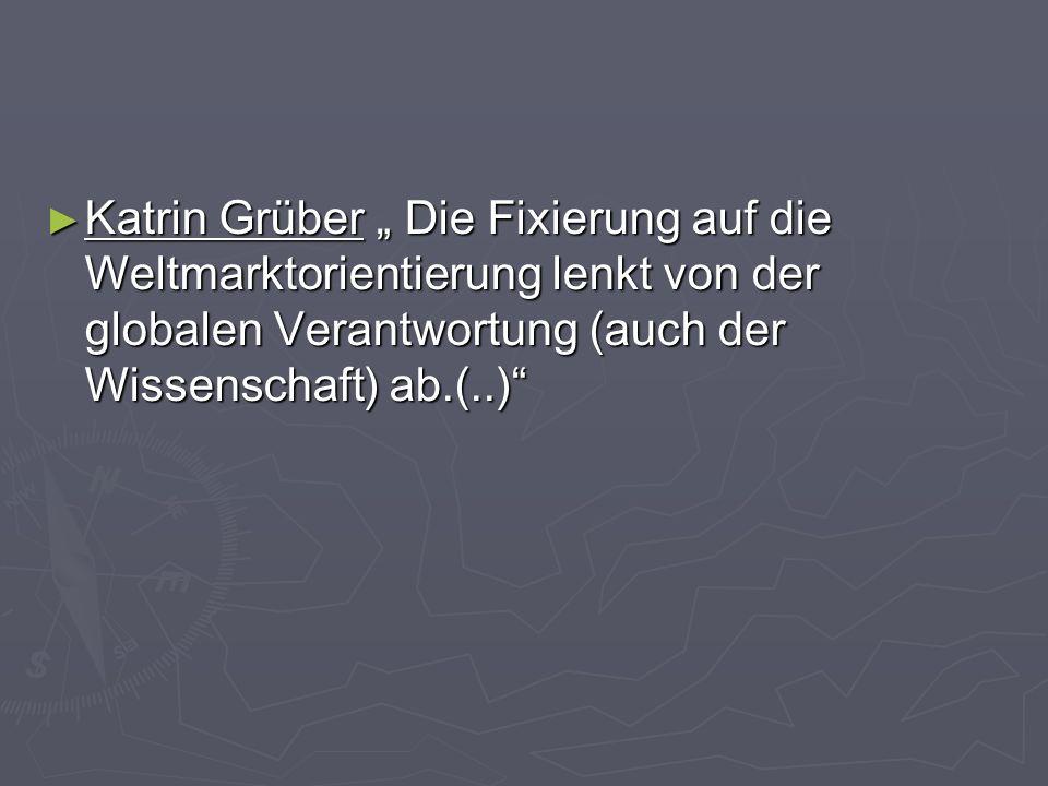Katrin Grüber Die Fixierung auf die Weltmarktorientierung lenkt von der globalen Verantwortung (auch der Wissenschaft) ab.(..) Katrin Grüber Die Fixie