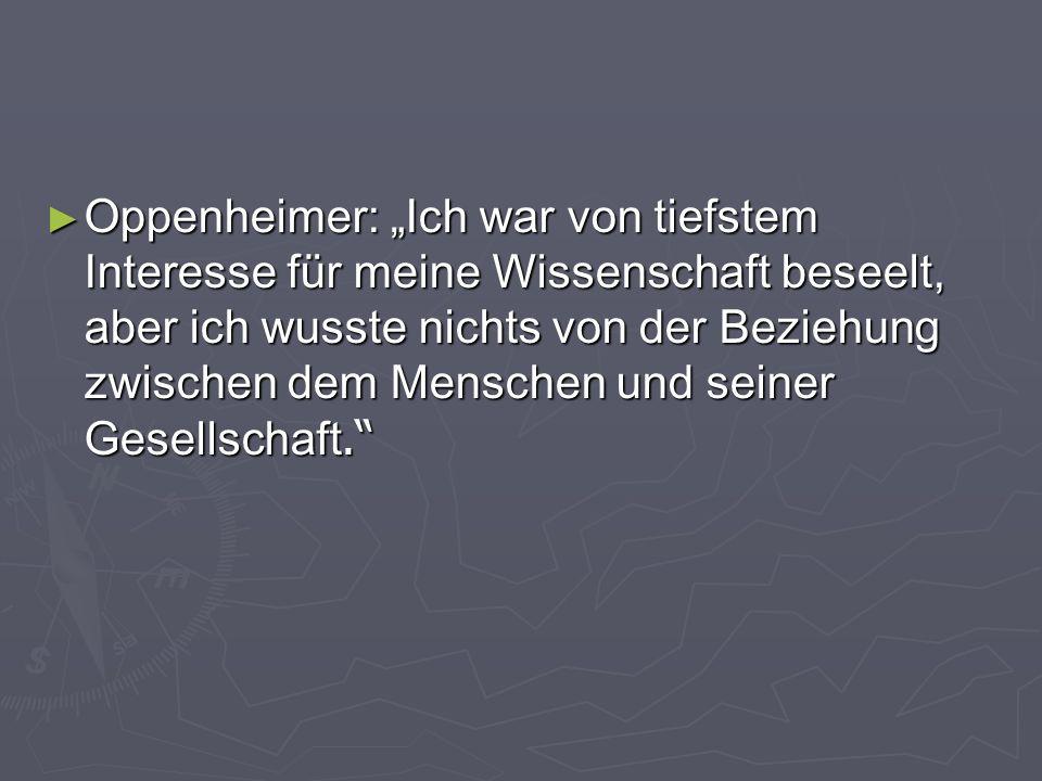 Oppenheimer: Ich war von tiefstem Interesse für meine Wissenschaft beseelt, aber ich wusste nichts von der Beziehung zwischen dem Menschen und seiner