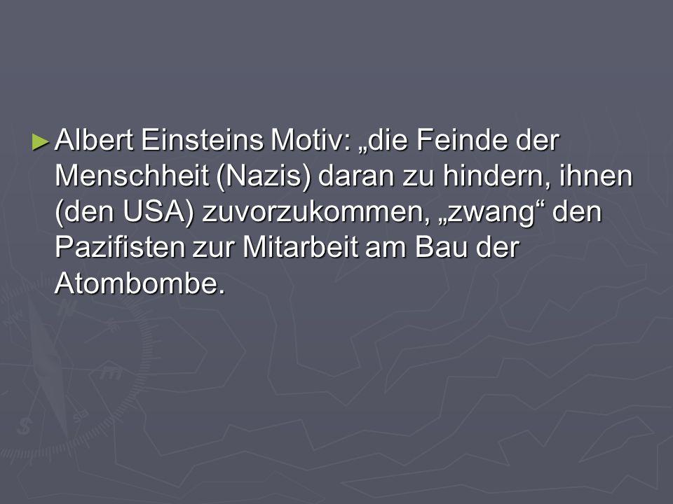 Albert Einsteins Motiv: die Feinde der Menschheit (Nazis) daran zu hindern, ihnen (den USA) zuvorzukommen, zwang den Pazifisten zur Mitarbeit am Bau d