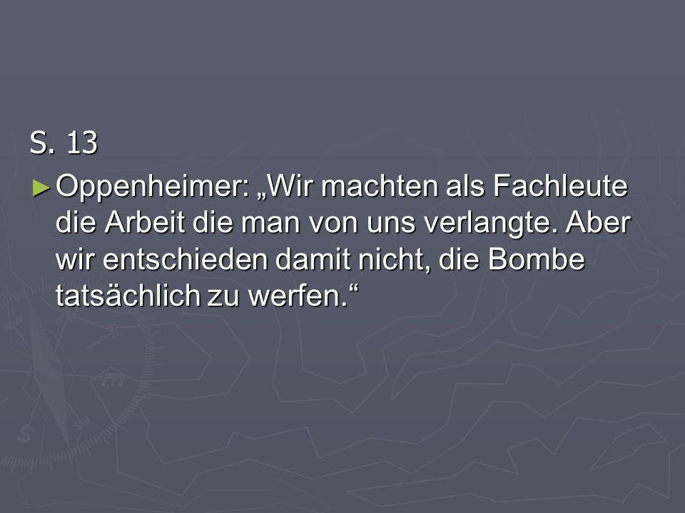 S. 13 Oppenheimer: Wir machten als Fachleute die Arbeit die man von uns verlangte. Aber wir entschieden damit nicht, die Bombe tatsächlich zu werfen.
