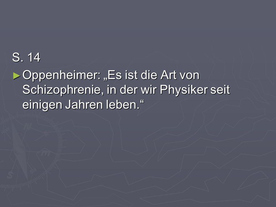 S. 14 Oppenheimer: Es ist die Art von Schizophrenie, in der wir Physiker seit einigen Jahren leben. Oppenheimer: Es ist die Art von Schizophrenie, in