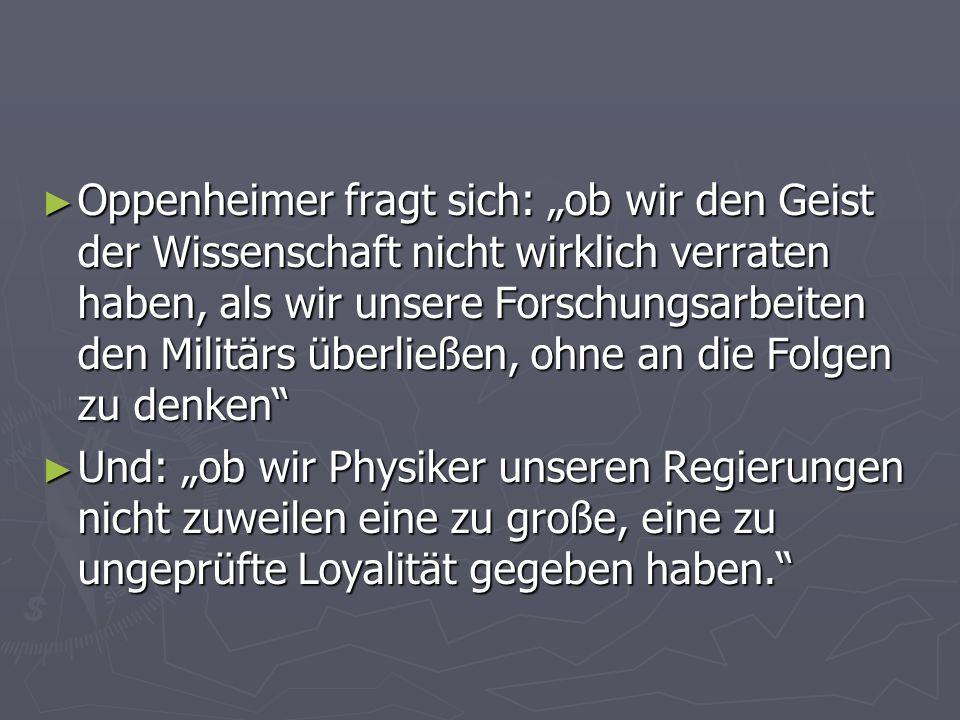Oppenheimer fragt sich: ob wir den Geist der Wissenschaft nicht wirklich verraten haben, als wir unsere Forschungsarbeiten den Militärs überließen, oh