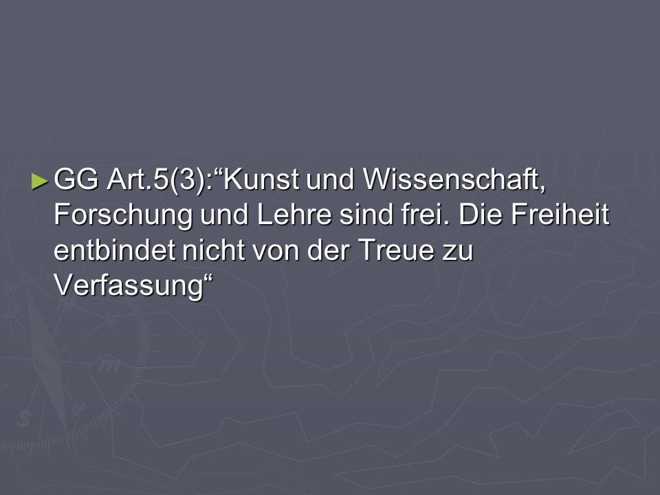 GG Art.5(3):Kunst und Wissenschaft, Forschung und Lehre sind frei. Die Freiheit entbindet nicht von der Treue zu Verfassung GG Art.5(3):Kunst und Wiss
