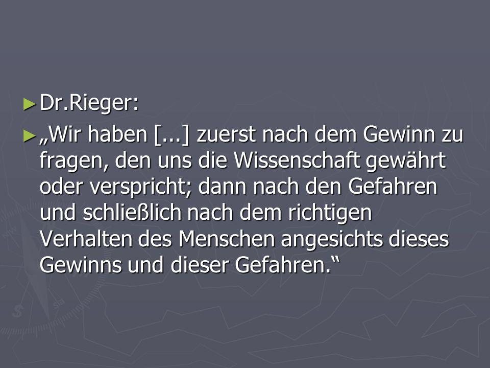 Dr.Rieger: Dr.Rieger: Wir haben [...] zuerst nach dem Gewinn zu fragen, den uns die Wissenschaft gewährt oder verspricht; dann nach den Gefahren und s