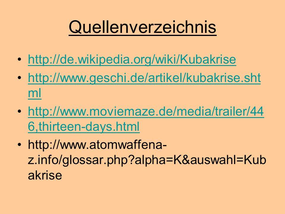Quellenverzeichnis http://de.wikipedia.org/wiki/Kubakrise http://www.geschi.de/artikel/kubakrise.sht mlhttp://www.geschi.de/artikel/kubakrise.sht ml h