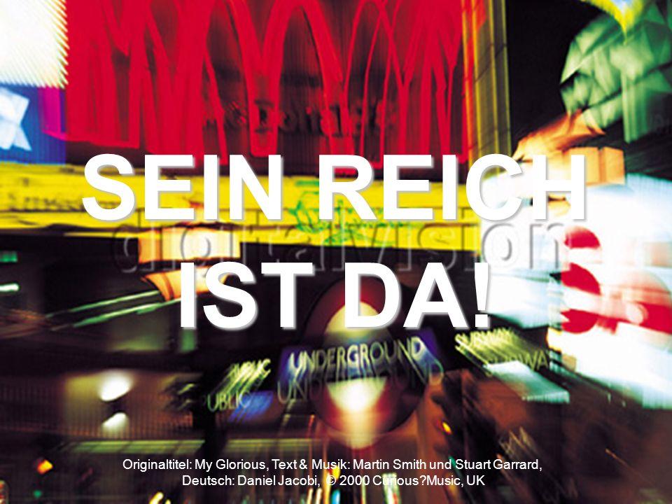 Originaltitel: My Glorious, Text & Musik: Martin Smith und Stuart Garrard, Deutsch: Daniel Jacobi, © 2000 Curious?Music, UK