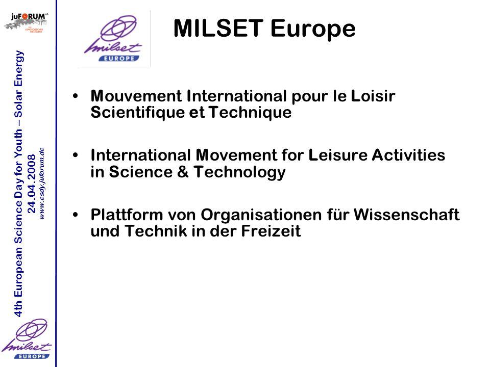 4th European Science Day for Youth – Solar Energy 24.04.2008 www.esdy.juforum.de Aufgaben von MILSET Aufgaben –Anregung zu wissenschaftlicher und technischer Bildung/Erziehung –Organisation von Events für Jugendliche –Netzwerkarbeit –Unterstützung der Mitglieder