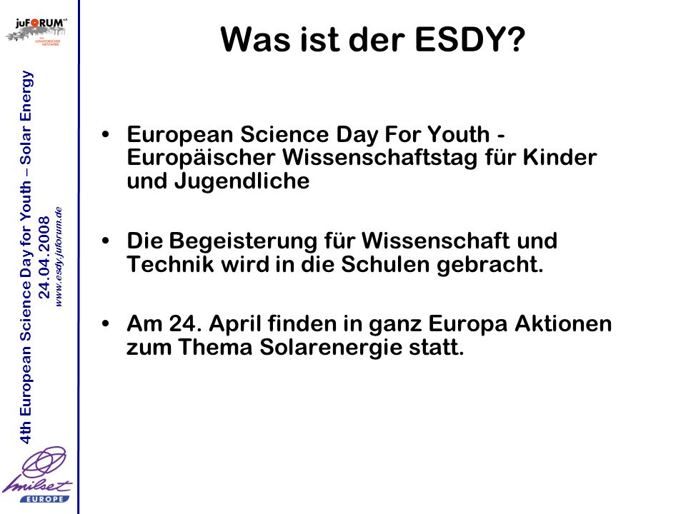 4th European Science Day for Youth – Solar Energy 24.04.2008 www.esdy.juforum.de Was ist der ESDY.