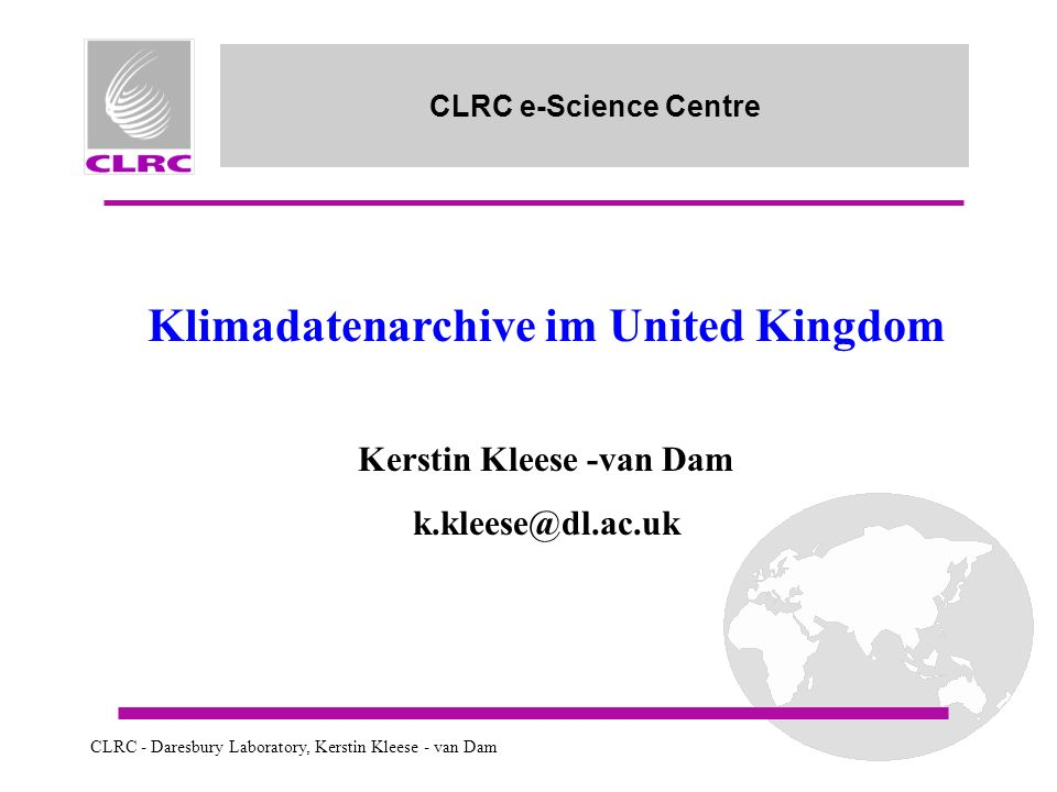 CLRC - Daresbury Laboratory, Kerstin Kleese - van Dam CLRC e-Science Centre Klimadatenarchive im United Kingdom Kerstin Kleese -van Dam k.kleese@dl.ac