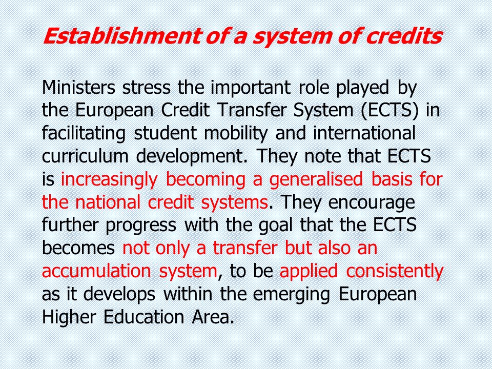 Establishment of a system of credits Ministers stress the important role played by the European Credit Transfer System (ECTS) in facilitating student