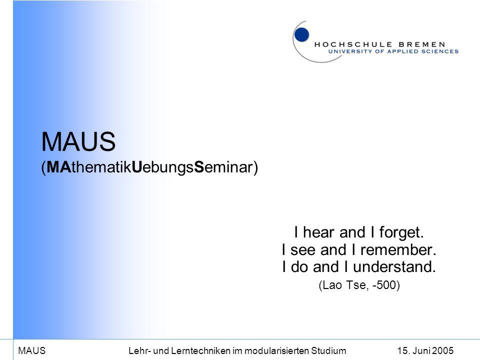 15. Juni 2005MAUS Lehr- und Lerntechniken im modularisierten Studium MAUS (MAthematikUebungsSeminar) I hear and I forget. I see and I remember. I do a