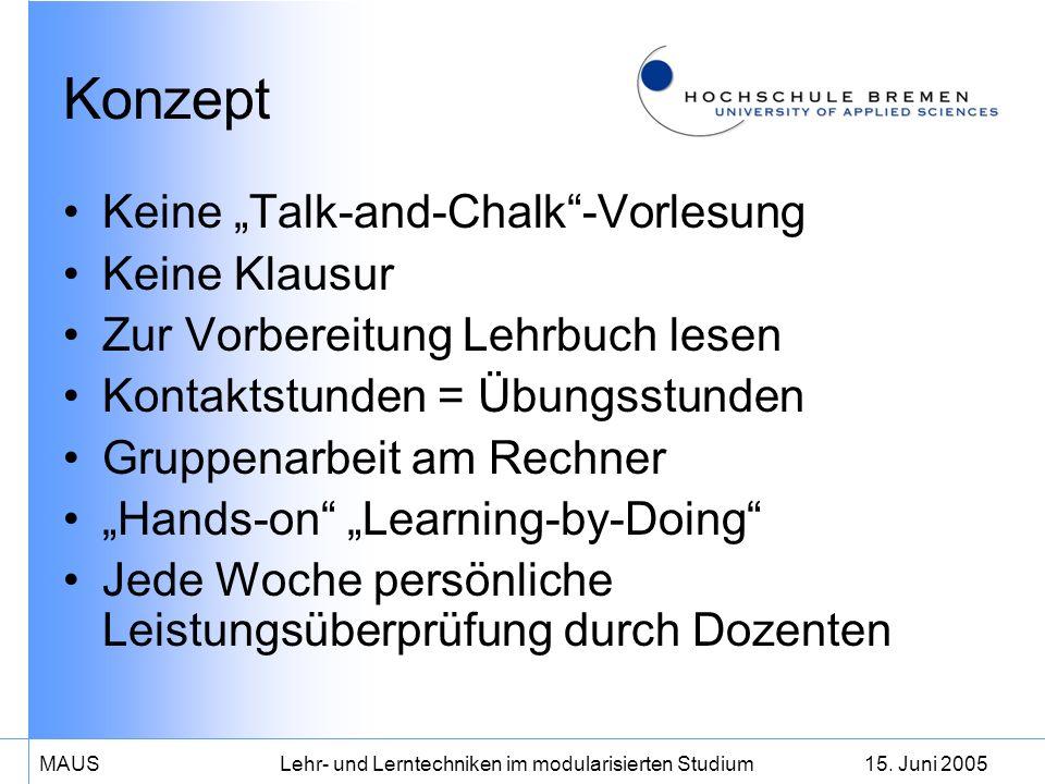 15. Juni 2005MAUS Lehr- und Lerntechniken im modularisierten Studium Konzept Keine Talk-and-Chalk-Vorlesung Keine Klausur Zur Vorbereitung Lehrbuch le