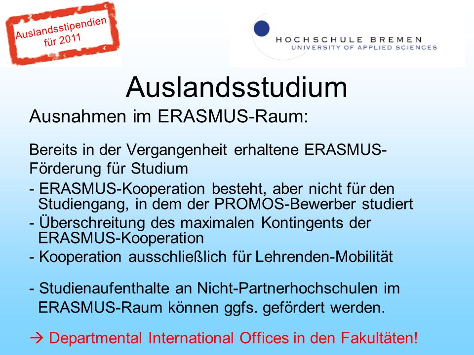 Auslandsstipendien für 2011 Auslandsstudium Ausnahmen im ERASMUS-Raum: Bereits in der Vergangenheit erhaltene ERASMUS- Förderung für Studium - ERASMUS-Kooperation besteht, aber nicht für den Studiengang, in dem der PROMOS-Bewerber studiert - Überschreitung des maximalen Kontingents der ERASMUS-Kooperation - Kooperation ausschließlich für Lehrenden-Mobilität - Studienaufenthalte an Nicht-Partnerhochschulen im ERASMUS-Raum können ggfs.