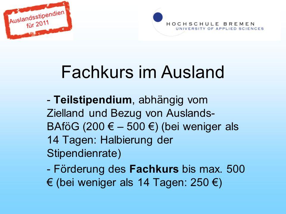 Auslandsstipendien für 2011 Fachkurs im Ausland - Teilstipendium, abhängig vom Zielland und Bezug von Auslands- BAföG (200 – 500 ) (bei weniger als 14 Tagen: Halbierung der Stipendienrate) - Förderung des Fachkurs bis max.