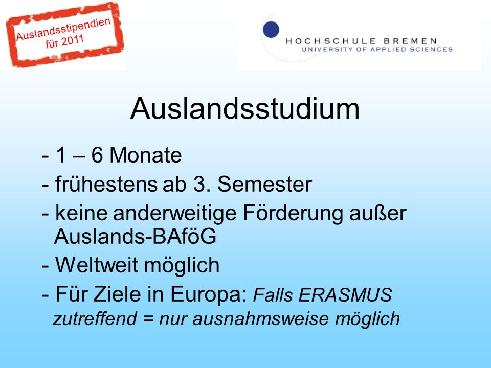 Auslandsstipendien für 2011 Auslandsstudium Ausnahmen im Erasmus-Raum: -Bereits in der Vergangenheit erhaltene Erasmus- Förderung für Studium - Erasmus-Kooperation besteht, aber nicht für den Studiengang, in dem der PROMOS-Bewerber studiert - Überschreitung des maximalen Kontingents der Erasmus Kooperation - Kooperation ausschließlich für Lehrenden-Mobilität DIOs!