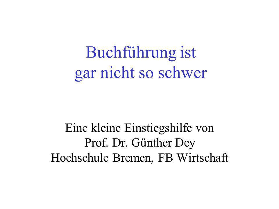Buchführung ist gar nicht so schwer Eine kleine Einstiegshilfe von Prof. Dr. Günther Dey Hochschule Bremen, FB Wirtschaft