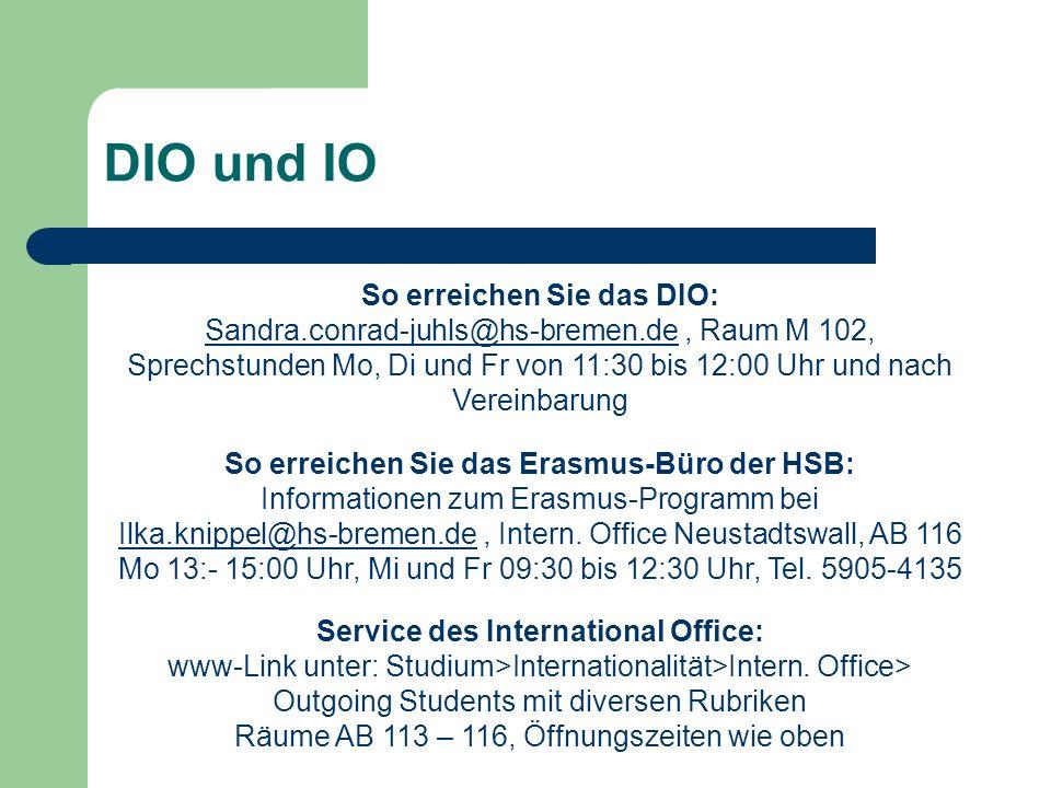 DIO und IO So erreichen Sie das DIO: Sandra.conrad-juhls@hs-bremen.deSandra.conrad-juhls@hs-bremen.de, Raum M 102, Sprechstunden Mo, Di und Fr von 11:30 bis 12:00 Uhr und nach Vereinbarung So erreichen Sie das Erasmus-Büro der HSB: Informationen zum Erasmus-Programm bei Ilka.knippel@hs-bremen.deIlka.knippel@hs-bremen.de, Intern.