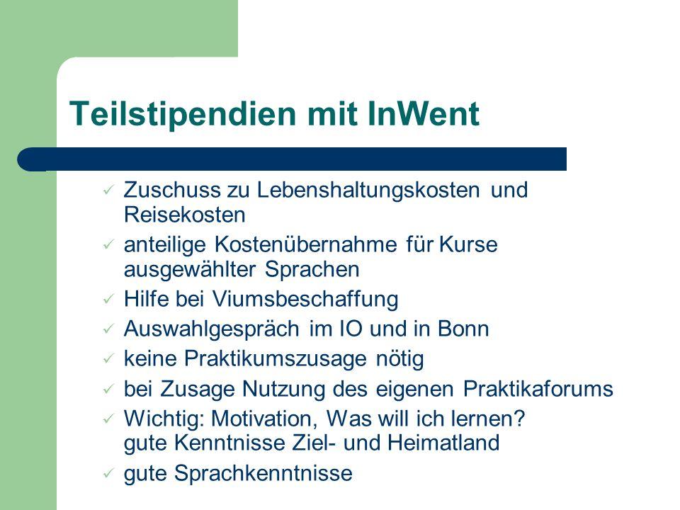 Teilstipendien mit InWent Zuschuss zu Lebenshaltungskosten und Reisekosten anteilige Kostenübernahme für Kurse ausgewählter Sprachen Hilfe bei Viumsbeschaffung Auswahlgespräch im IO und in Bonn keine Praktikumszusage nötig bei Zusage Nutzung des eigenen Praktikaforums Wichtig: Motivation, Was will ich lernen.