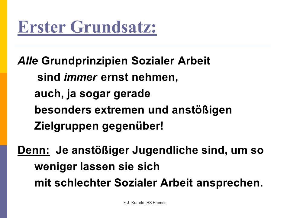 F.J. Krafeld, HS Bremen Erster Grundsatz: Alle Grundprinzipien Sozialer Arbeit sind immer ernst nehmen, auch, ja sogar gerade besonders extremen und a