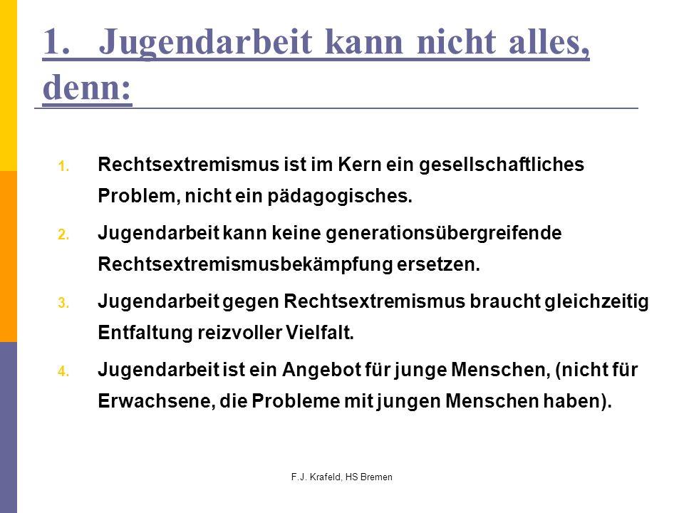 F.J. Krafeld, HS Bremen 1. Jugendarbeit kann nicht alles, denn: 1. Rechtsextremismus ist im Kern ein gesellschaftliches Problem, nicht ein pädagogisch