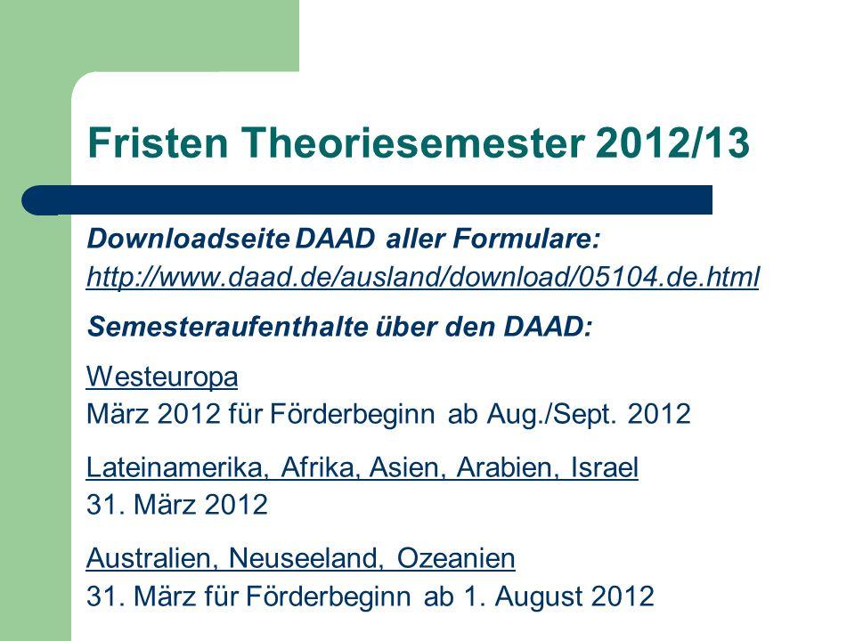 Fristen Theoriesemester 2012/13 Downloadseite DAAD aller Formulare: http://www.daad.de/ausland/download/05104.de.html Semesteraufenthalte über den DAAD: Westeuropa März 2012 für Förderbeginn ab Aug./Sept.