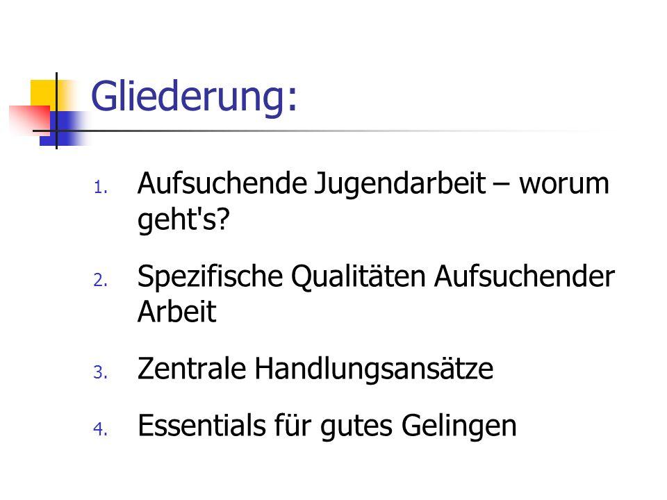 Gliederung: 1. Aufsuchende Jugendarbeit – worum geht's? 2. Spezifische Qualitäten Aufsuchender Arbeit 3. Zentrale Handlungsansätze 4. Essentials für g