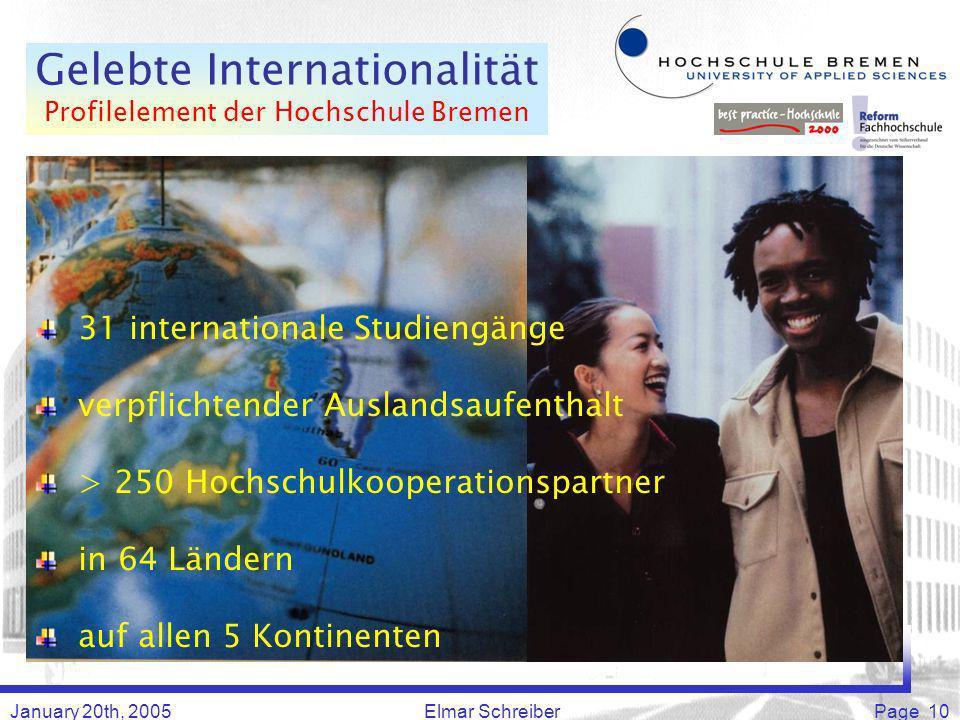 January 20th, 2005Elmar SchreiberPage 10 Gelebte Internationalität Profilelement der Hochschule Bremen 31 internationale Studiengänge verpflichtender Auslandsaufenthalt > 250 Hochschulkooperationspartner in 64 Ländern auf allen 5 Kontinenten