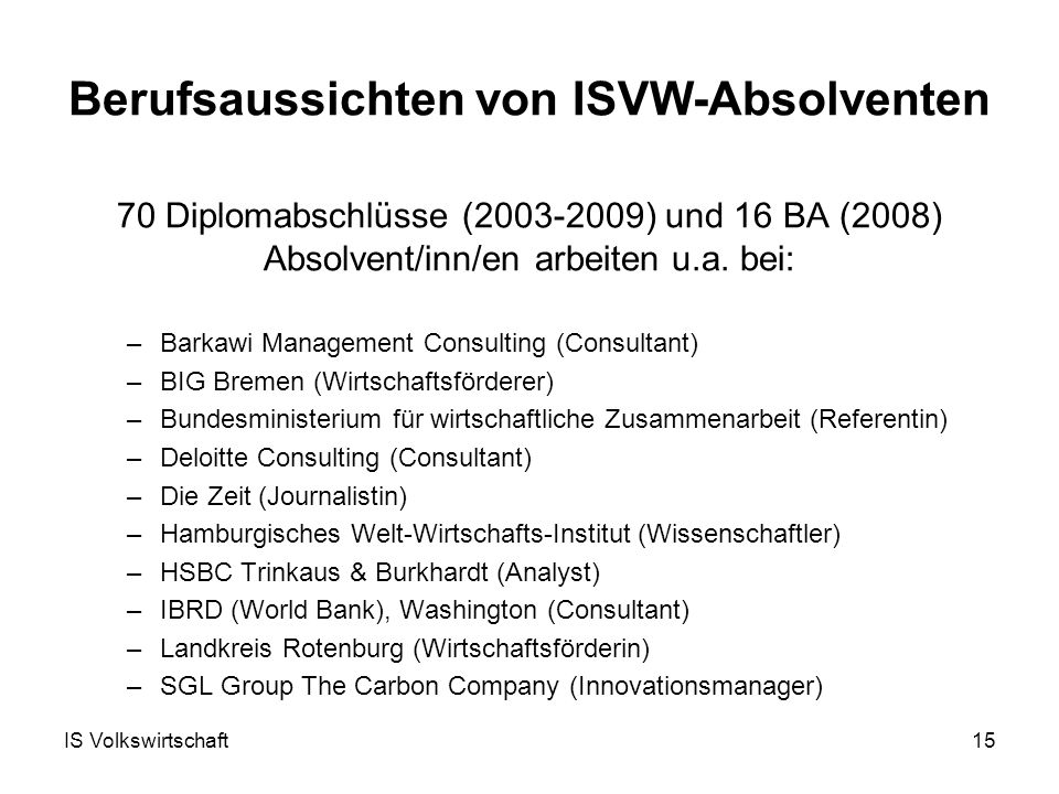 IS Volkswirtschaft15 Berufsaussichten von ISVW-Absolventen 70 Diplomabschlüsse (2003-2009) und 16 BA (2008) Absolvent/inn/en arbeiten u.a.