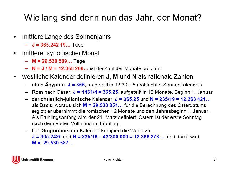 Peter Richter6 Der Gregorianische Kalender von 1582 Sonnenjahr –J = 365.2425 statt J = 365.242 19… Kopplung von Sonne und Mond –N = 235/19 – 43/300 000 = 12.368 278… statt N = 12.368 266… synodischer Monat –M = J / N = 29.530 587… statt M = 29.530 589… Schaltregeln –in 400 Jahren 100 – 3 = 97 Schalttage: alle vier Jahre außer bei 100ern, die nicht durch 400 teilbar sind.
