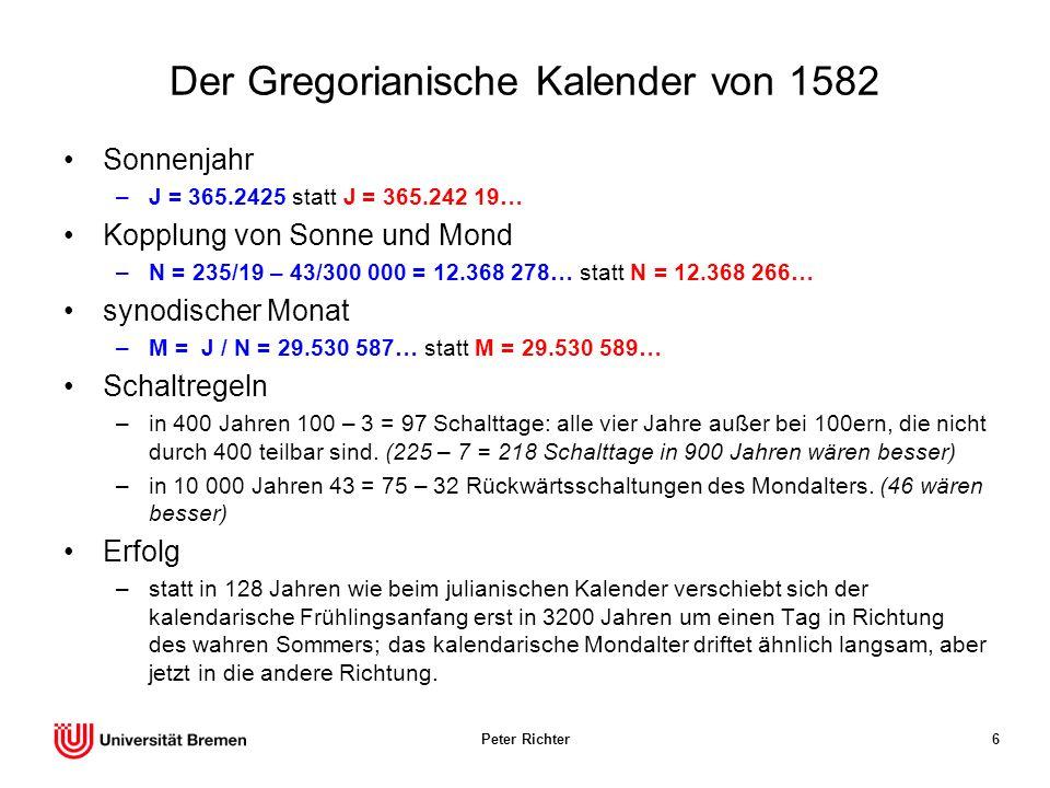 Peter Richter6 Der Gregorianische Kalender von 1582 Sonnenjahr –J = 365.2425 statt J = 365.242 19… Kopplung von Sonne und Mond –N = 235/19 – 43/300 00
