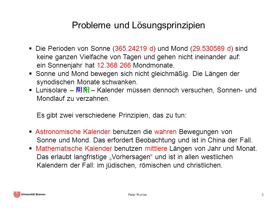 Peter Richter3 Probleme und Lösungsprinzipien Die Perioden von Sonne (365.24219 d) und Mond (29.530589 d) sind keine ganzen Vielfache von Tagen und ge