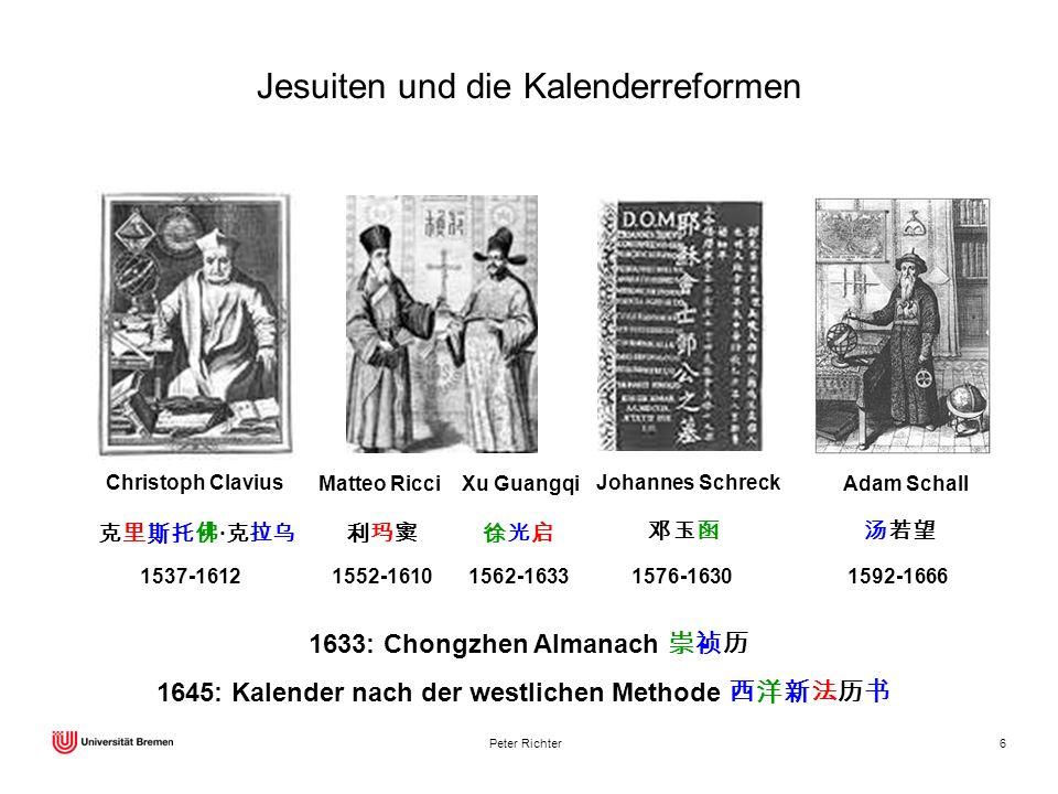 Peter Richter6 Jesuiten und die Kalenderreformen Matteo Ricci Xu Guangqi 1552-16101562-1633 Johannes Schreck 1576-1630 Adam Schall 1592-1666 Christoph
