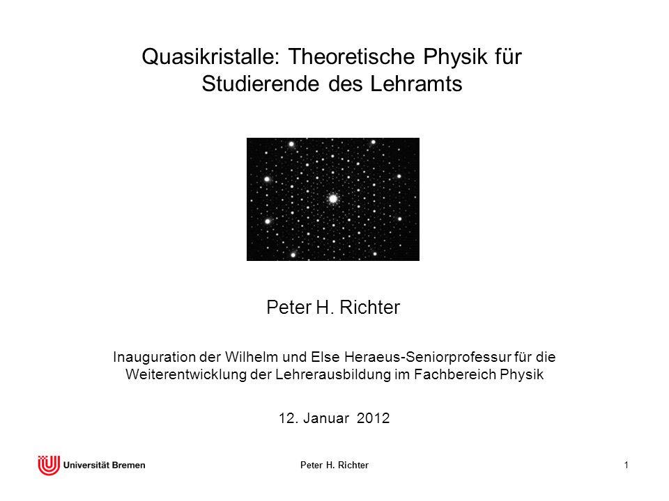 Peter H. Richter1 Quasikristalle: Theoretische Physik für Studierende des Lehramts Peter H. Richter 12. Januar 2012 Inauguration der Wilhelm und Else