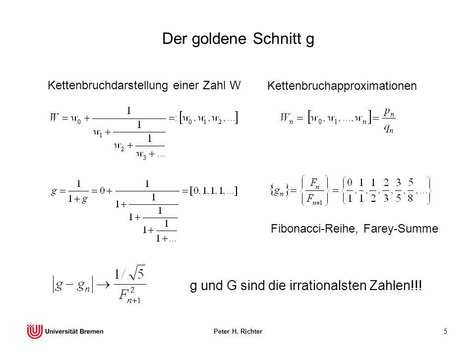 Peter H. Richter5 Der goldene Schnitt g Kettenbruchdarstellung einer Zahl W Kettenbruchapproximationen Fibonacci-Reihe, Farey-Summe g und G sind die i